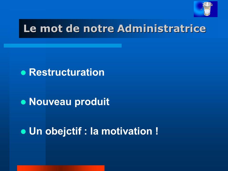 Le mot de notre Administratrice Restructuration Nouveau produit Un obejctif : la motivation !