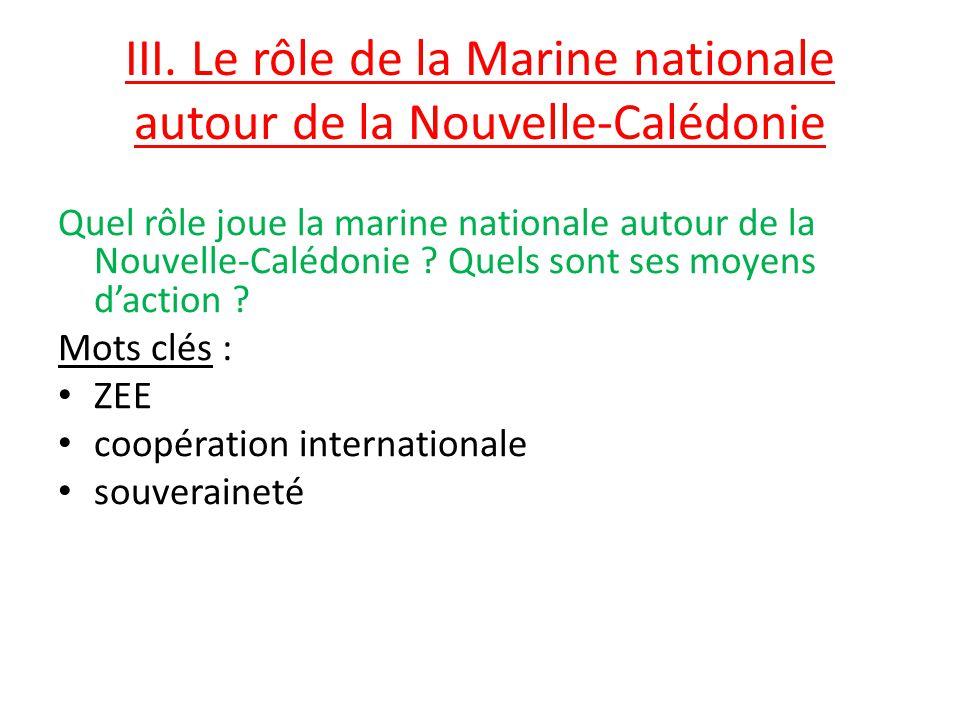 III. Le rôle de la Marine nationale autour de la Nouvelle-Calédonie Quel rôle joue la marine nationale autour de la Nouvelle-Calédonie ? Quels sont se