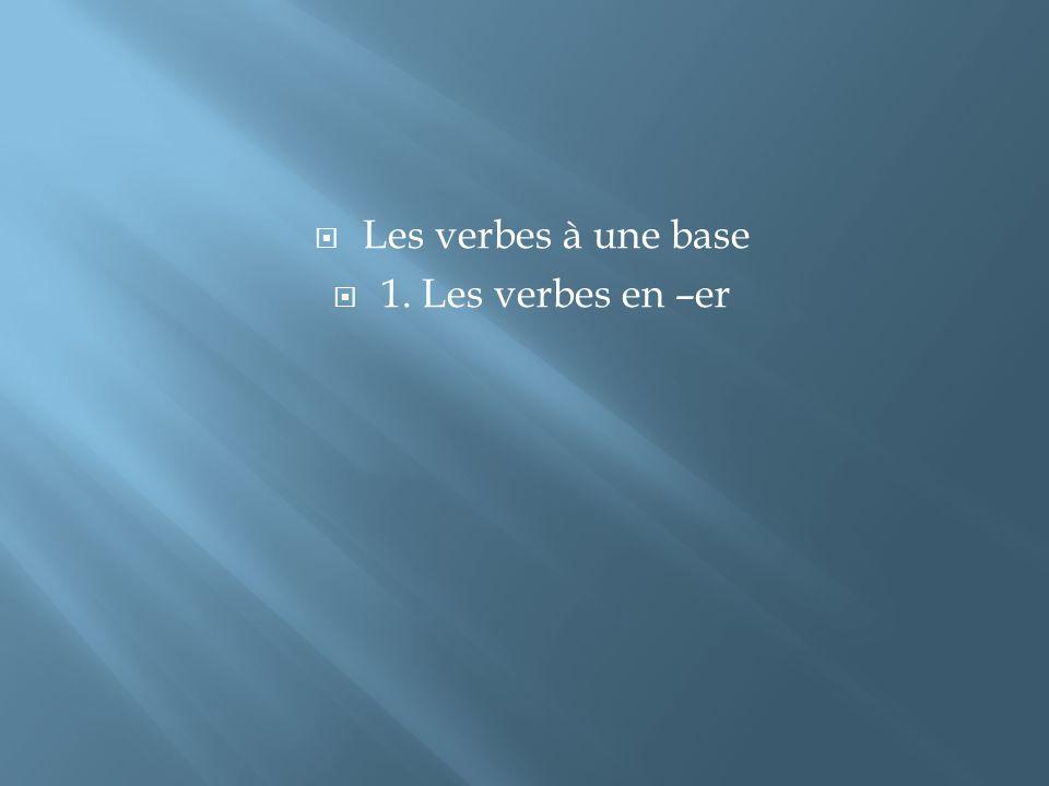 Les verbes à une base 1. Les verbes en –er