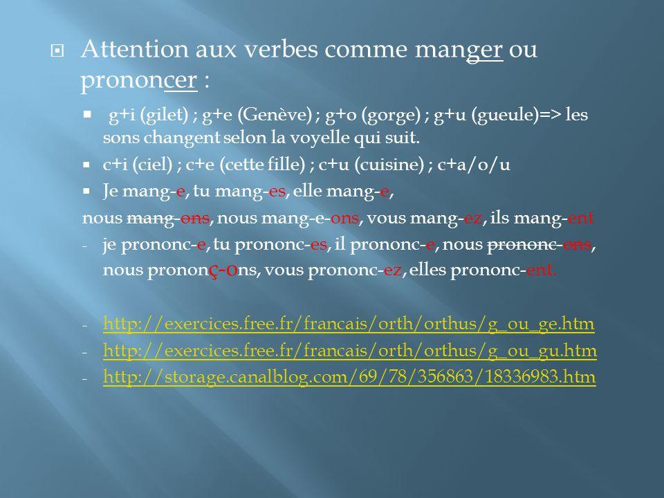 Attention aux verbes comme manger ou prononcer : g+i (gilet) ; g+e (Genève) ; g+o (gorge) ; g+u (gueule)=> les sons changent selon la voyelle qui suit.