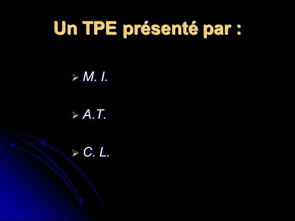 Un TPE présenté par : M. I. M. I. A.T. A.T. C. L. C. L.