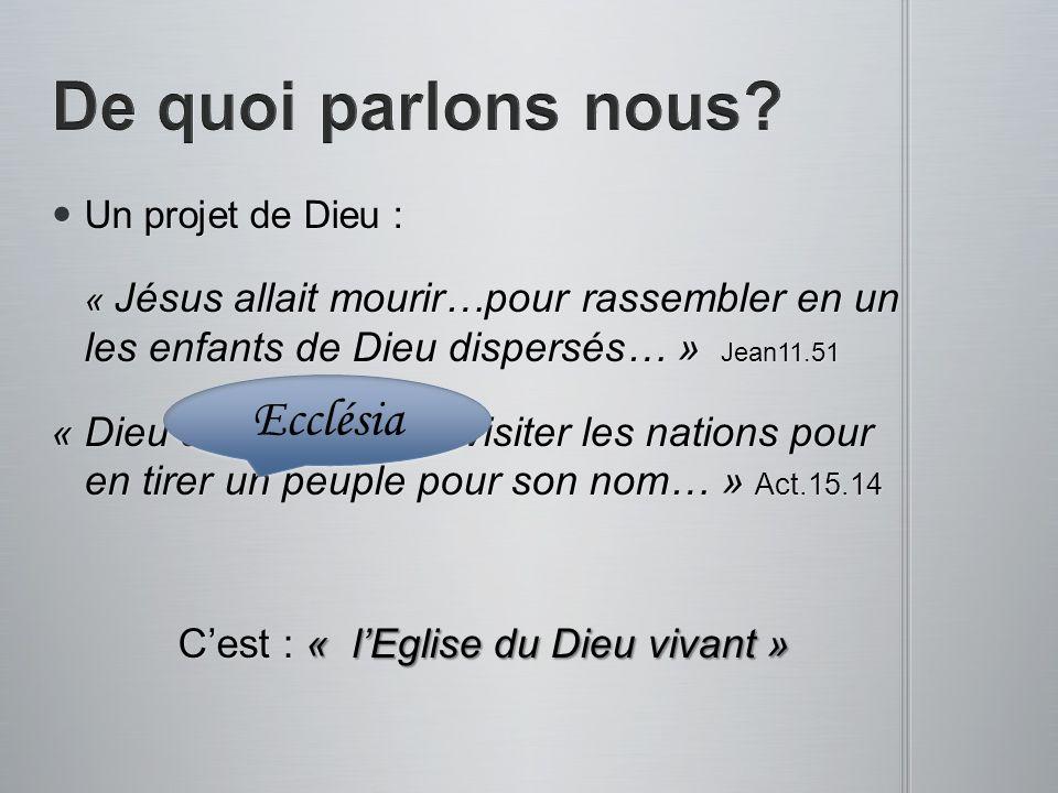 Un projet de Dieu : Un projet de Dieu : « Jésus allait mourir…pour rassembler en un les enfants de Dieu dispersés… » Jean11.51 « Dieu a commencé à vis