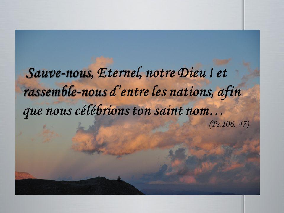 Sauve-nous rassemble-nous Sauve-nous, Eternel, notre Dieu ! et rassemble-nous dentre les nations, afin que nous célébrions ton saint nom… (Ps.106. 47)