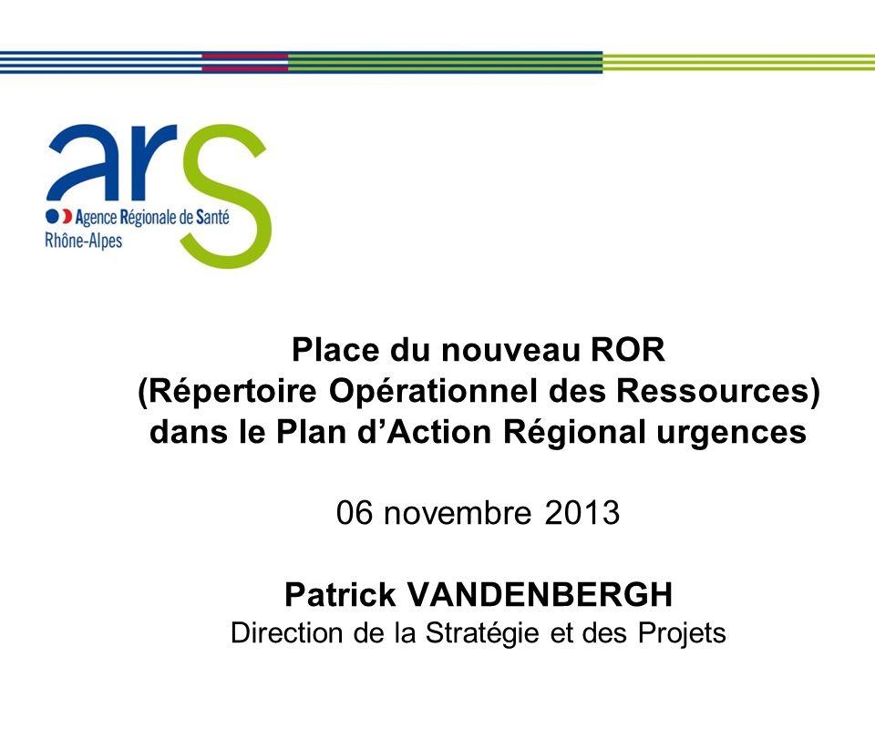 Place du nouveau ROR (Répertoire Opérationnel des Ressources) dans le Plan dAction Régional urgences 06 novembre 2013 Patrick VANDENBERGH Direction de
