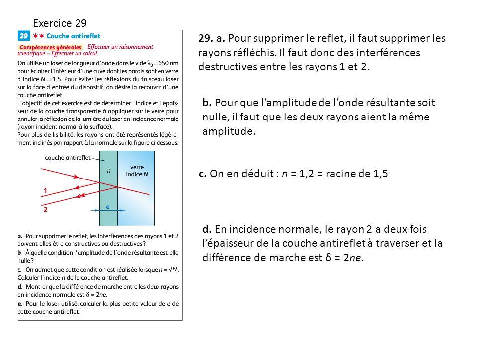 Exercice 29 29. a. Pour supprimer le reflet, il faut supprimer les rayons réfléchis. Il faut donc des interférences destructives entre les rayons 1 et