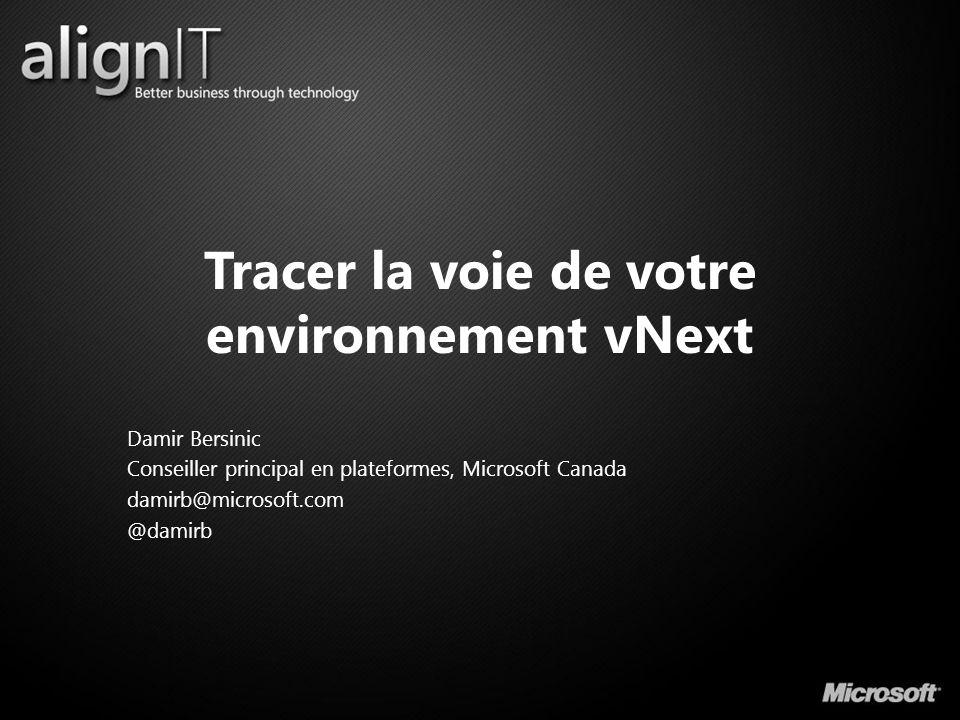 Tracer la voie de votre environnement vNext Damir Bersinic Conseiller principal en plateformes, Microsoft Canada damirb@microsoft.com @damirb