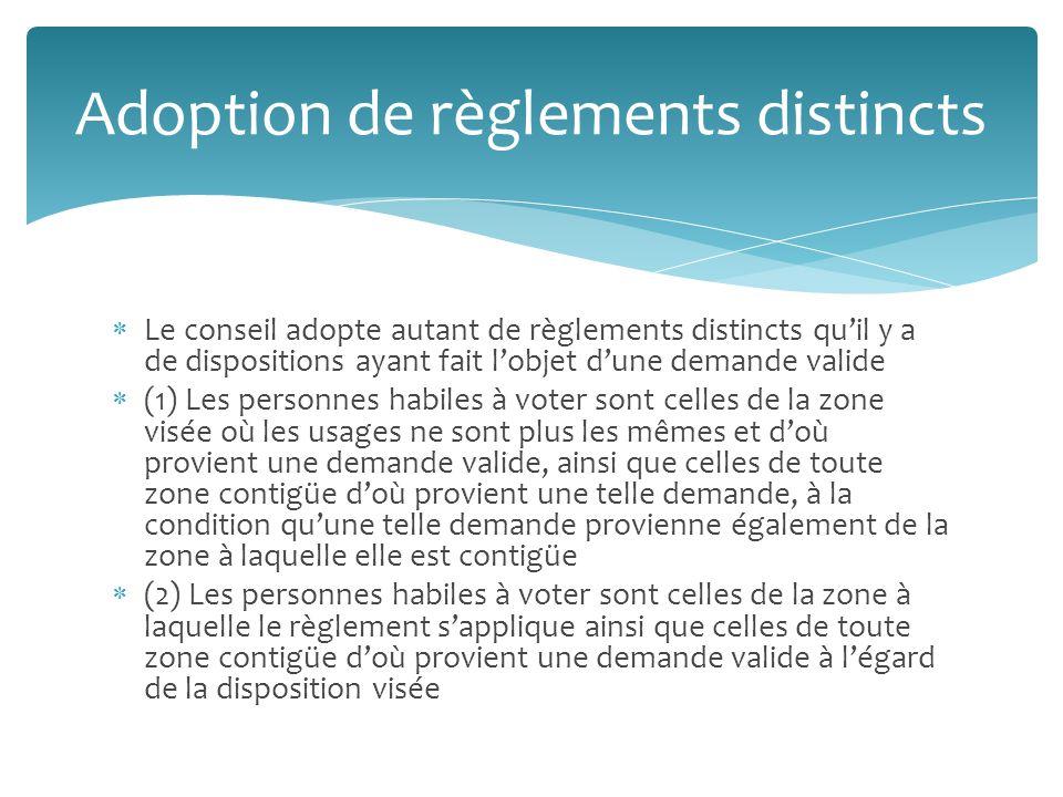 Le conseil adopte autant de règlements distincts quil y a de dispositions ayant fait lobjet dune demande valide (1) Les personnes habiles à voter sont celles de la zone visée où les usages ne sont plus les mêmes et doù provient une demande valide, ainsi que celles de toute zone contigüe doù provient une telle demande, à la condition quune telle demande provienne également de la zone à laquelle elle est contigüe (2) Les personnes habiles à voter sont celles de la zone à laquelle le règlement sapplique ainsi que celles de toute zone contigüe doù provient une demande valide à légard de la disposition visée Adoption de règlements distincts