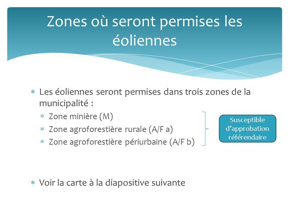 Les éoliennes seront permises dans trois zones de la municipalité : Zone minière (M) Zone agroforestière rurale (A/F a) Zone agroforestière périurbaine (A/F b) Voir la carte à la diapositive suivante Zones où seront permises les éoliennes Susceptible dapprobation référendaire