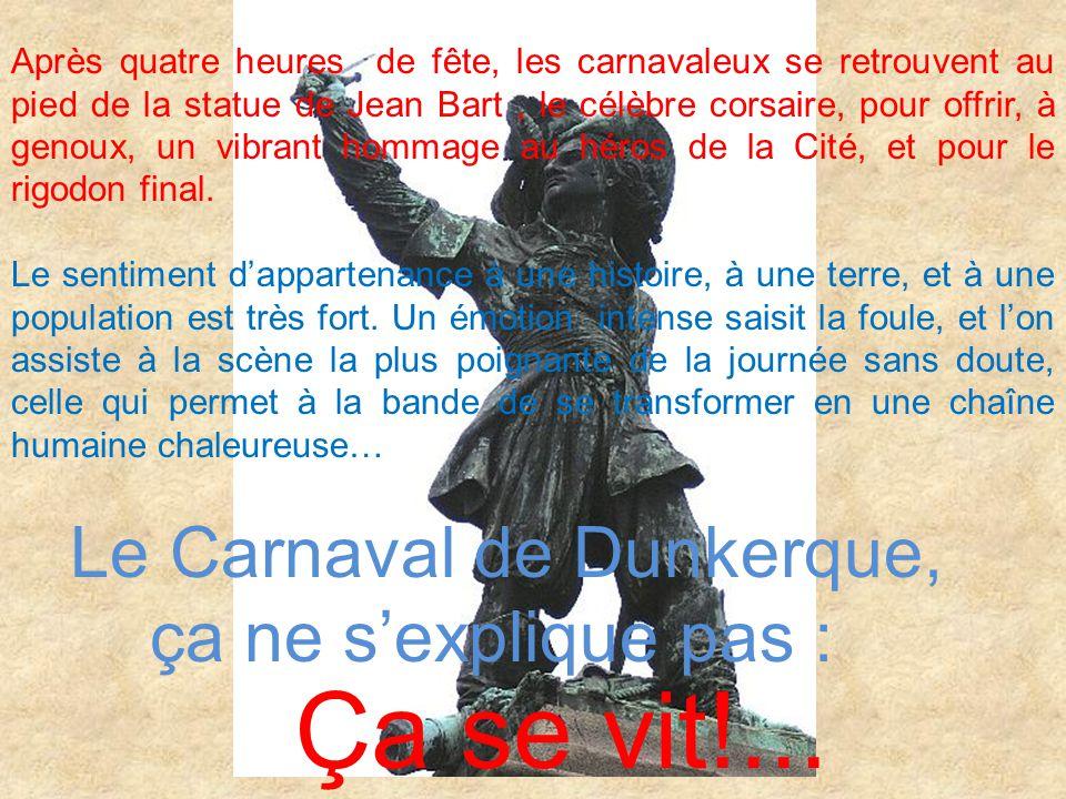 Après quatre heures de fête, les carnavaleux se retrouvent au pied de la statue de Jean Bart, le célèbre corsaire, pour offrir, à genoux, un vibrant hommage au héros de la Cité, et pour le rigodon final.