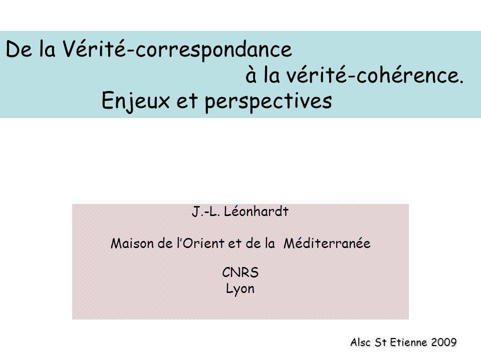 De la Vérité-correspondance à la vérité-cohérence. Enjeux et perspectives J.-L. Léonhardt Maison de lOrient et de la Méditerranée CNRS Lyon Alsc St Et