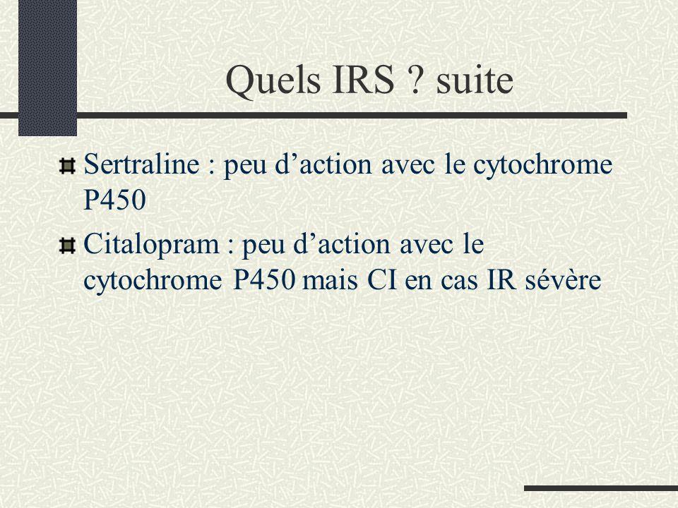 Quels IRS ? suite Sertraline : peu daction avec le cytochrome P450 Citalopram : peu daction avec le cytochrome P450 mais CI en cas IR sévère