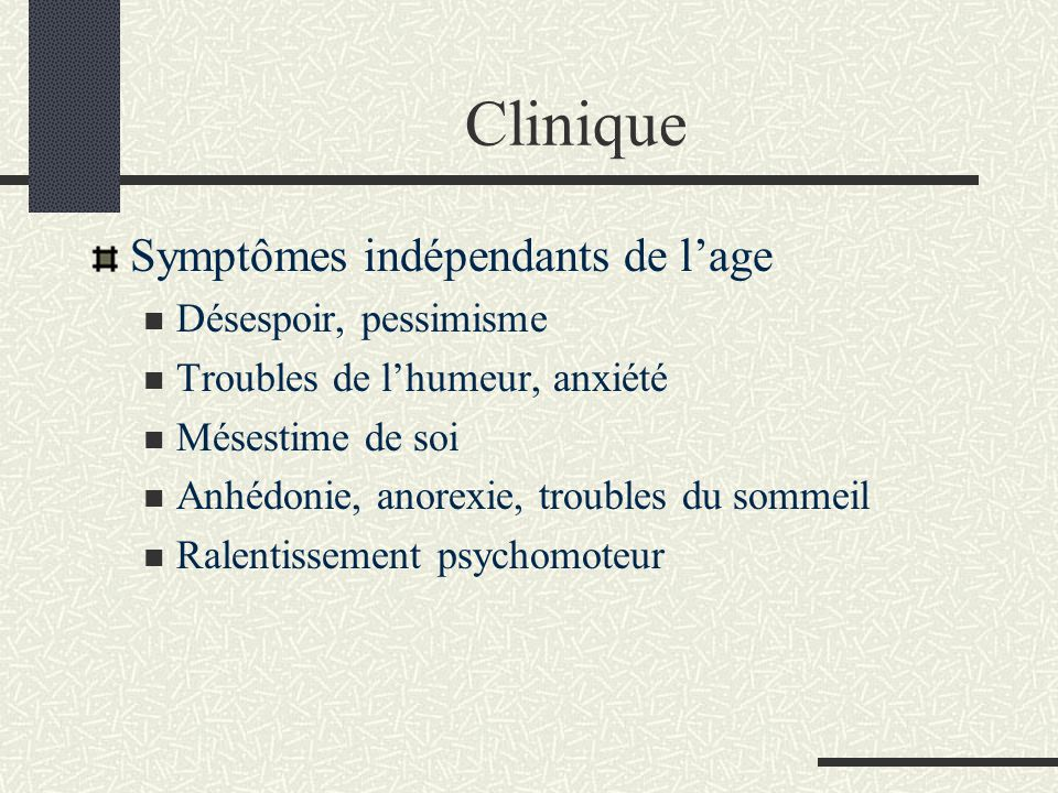 Clinique Symptômes indépendants de lage Désespoir, pessimisme Troubles de lhumeur, anxiété Mésestime de soi Anhédonie, anorexie, troubles du sommeil R