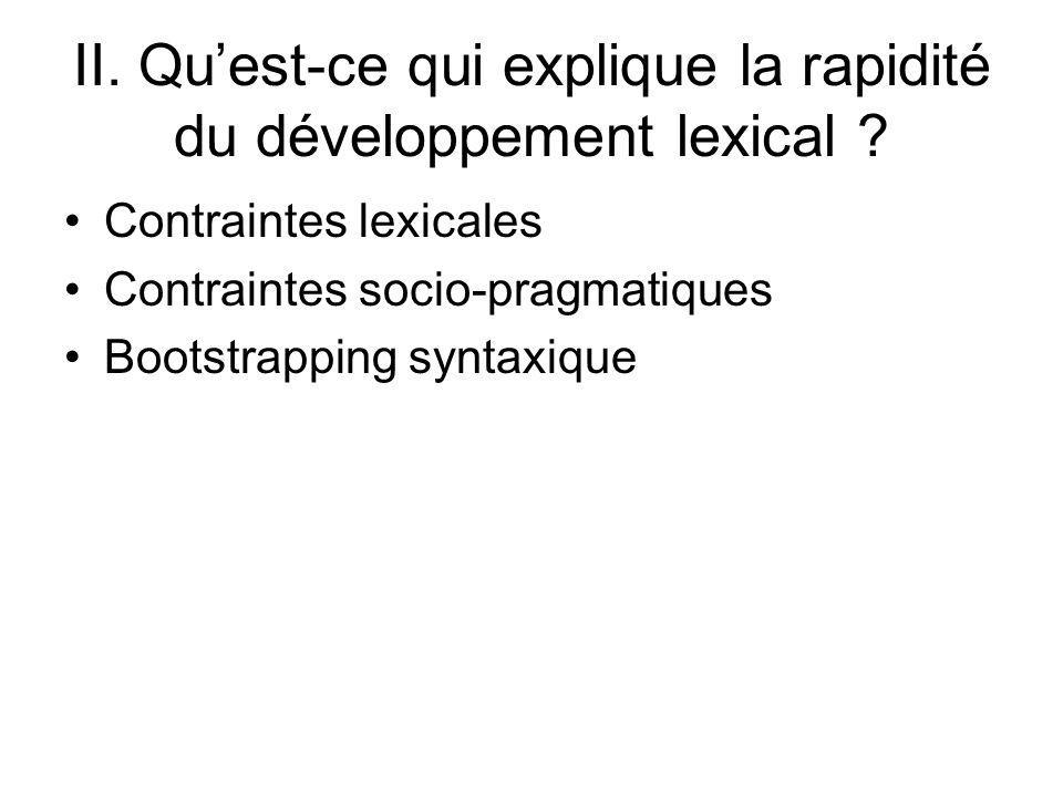 II. Quest-ce qui explique la rapidité du développement lexical ? Contraintes lexicales Contraintes socio-pragmatiques Bootstrapping syntaxique