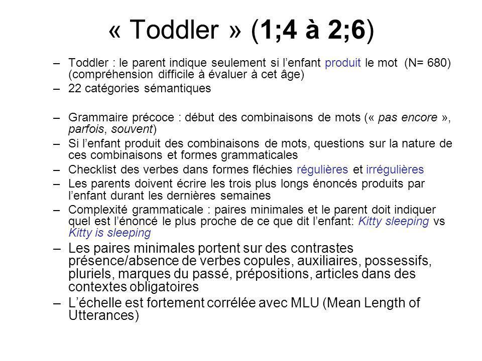 « Toddler » (1;4 à 2;6) –Toddler : le parent indique seulement si lenfant produit le mot (N= 680) (compréhension difficile à évaluer à cet âge) –22 catégories sémantiques –Grammaire précoce : début des combinaisons de mots (« pas encore », parfois, souvent) –Si lenfant produit des combinaisons de mots, questions sur la nature de ces combinaisons et formes grammaticales –Checklist des verbes dans formes fléchies régulières et irrégulières –Les parents doivent écrire les trois plus longs énoncés produits par lenfant durant les dernières semaines –Complexité grammaticale : paires minimales et le parent doit indiquer quel est lénoncé le plus proche de ce que dit lenfant: Kitty sleeping vs Kitty is sleeping –Les paires minimales portent sur des contrastes présence/absence de verbes copules, auxiliaires, possessifs, pluriels, marques du passé, prépositions, articles dans des contextes obligatoires –Léchelle est fortement corrélée avec MLU (Mean Length of Utterances)