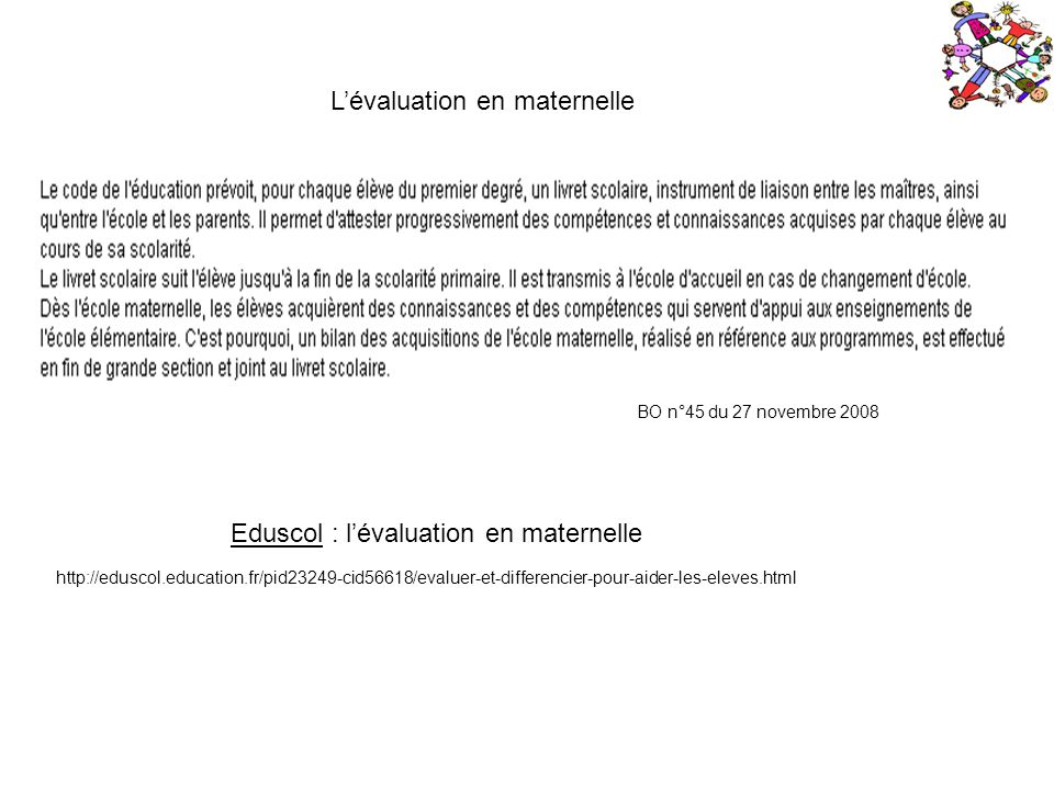 BO n°45 du 27 novembre 2008 Lévaluation en maternelle http://eduscol.education.fr/pid23249-cid56618/evaluer-et-differencier-pour-aider-les-eleves.html