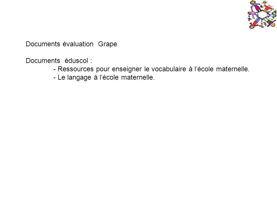 Documents évaluation Grape Documents éduscol : - Ressources pour enseigner le vocabulaire à lécole maternelle. - Le langage à lécole maternelle.