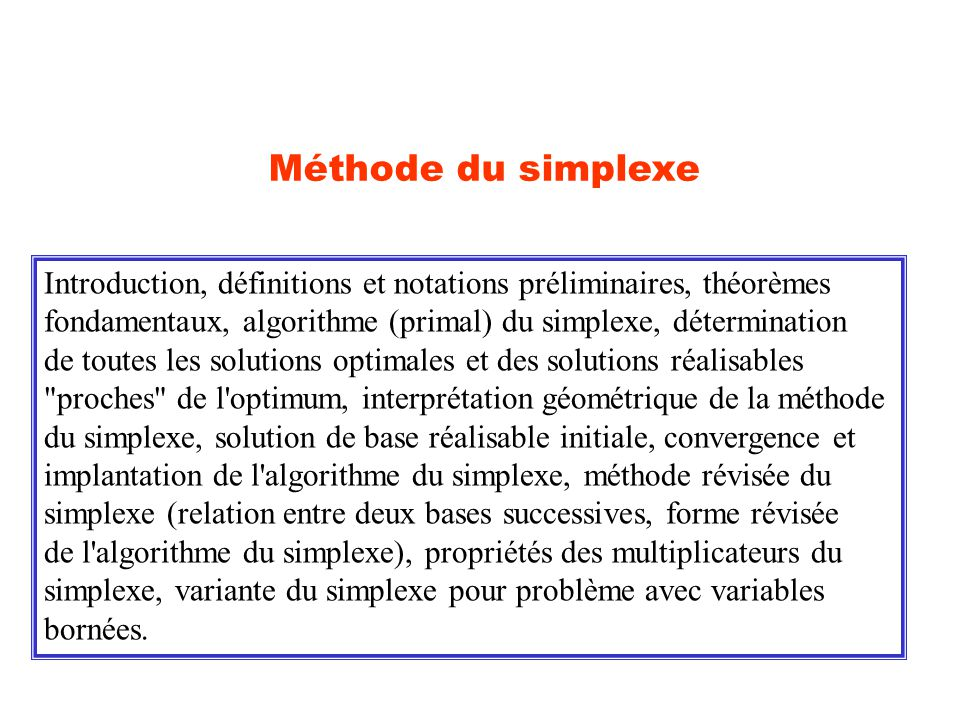 Méthode du simplexe Introduction, définitions et notations préliminaires, théorèmes fondamentaux, algorithme (primal) du simplexe, détermination de to