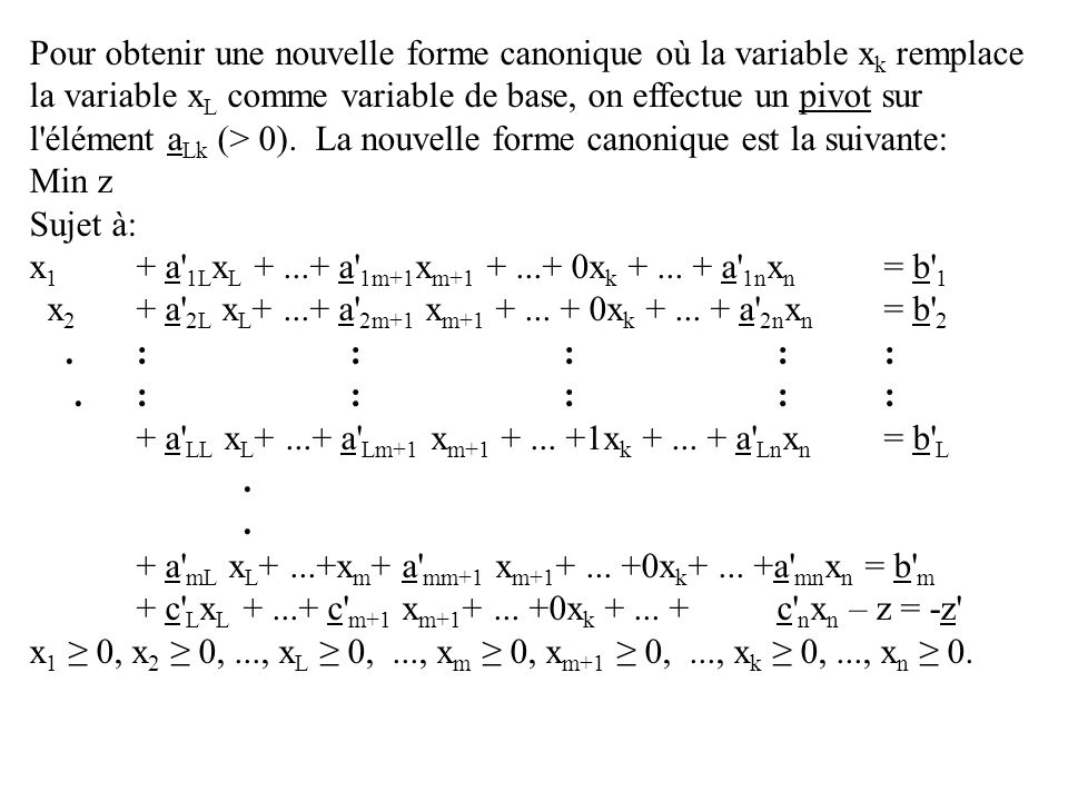 Pour obtenir une nouvelle forme canonique où la variable x k remplace la variable x L comme variable de base, on effectue un pivot sur l élément a Lk (> 0).