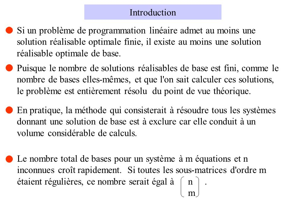 Étant donné une solution de base réalisable associée à une base B, si, pour un k J, on a c k - c t B y k < 0 et si, pour au moins un s I, on a y sk > 0, la solution de base associée à la base B déduite de B par substitution de a k à a L, L étant défini par b L / y Lk =min[ b s / y sk ] s I y sk > 0 est une nouvelle solution de base réalisable donnant à z une nouvelle valeur plus petite ou égale à l ancienne.