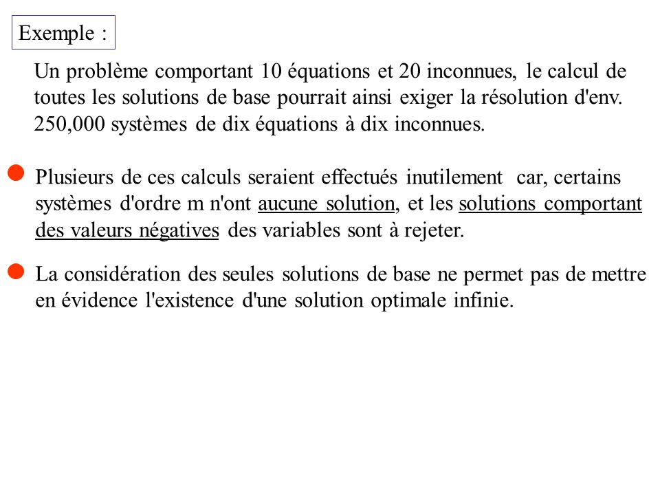 Critère de sortie À l étape 2 de l algorithme, un test plus puissant pourrait être utilisé pour déterminer si le problème est borné inférieurement: « pour les valeurs de k telles que le coût relatif c k < 0, si a ik 0 i = 1, 2,..., m alorsle problème n est pas borné inférieurement et l algorithme se termine.»