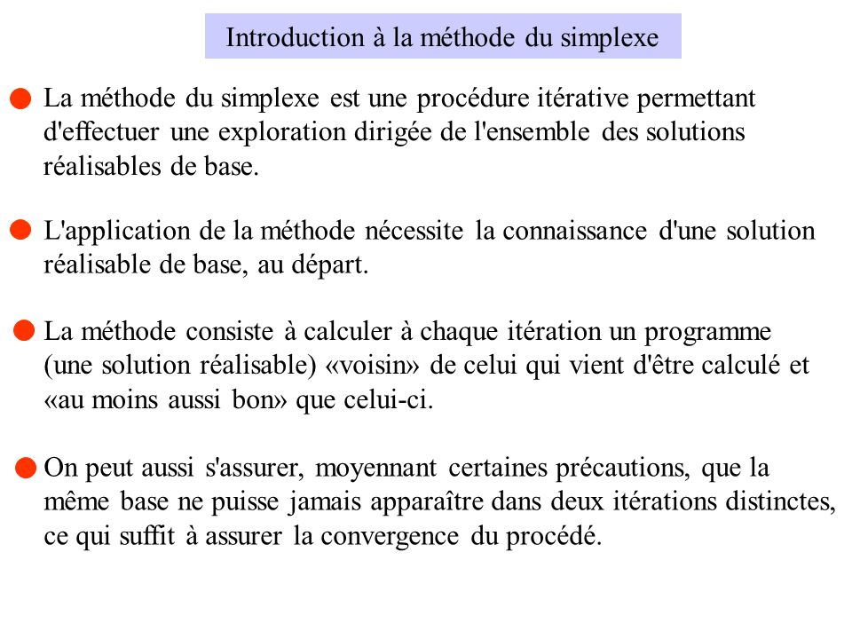 La méthode du simplexe est une procédure itérative permettant d'effectuer une exploration dirigée de l'ensemble des solutions réalisables de base. Int