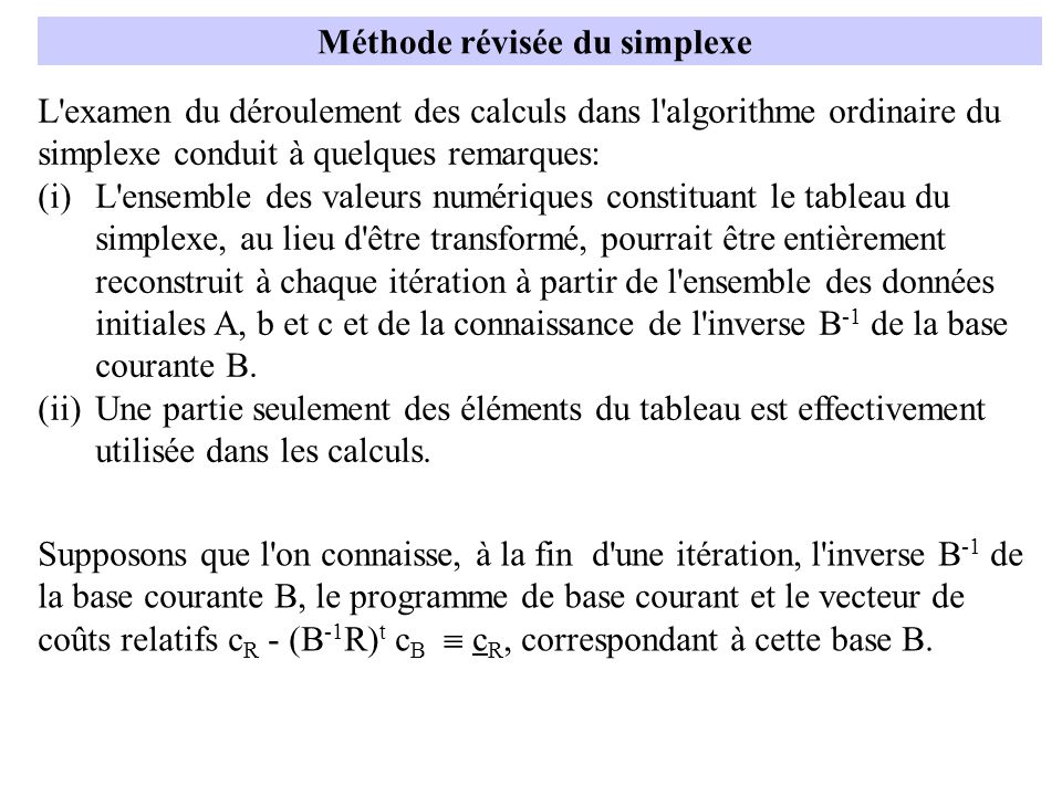 Méthode révisée du simplexe L examen du déroulement des calculs dans l algorithme ordinaire du simplexe conduit à quelques remarques: (i)L ensemble des valeurs numériques constituant le tableau du simplexe, au lieu d être transformé, pourrait être entièrement reconstruit à chaque itération à partir de l ensemble des données initiales A, b et c et de la connaissance de l inverse B -1 de la base courante B.