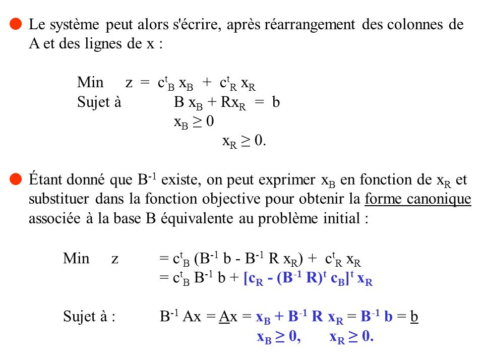 Le problème utilisé au cours de la phase I s obtient en introduisant une variable artificielle x n+i dans chacune des contraintes i du problème précédent et en remplaçant l objectif par la somme des variables artificielles : m Min w = x n+i i = 1 n Sujet à a ij x j + x n+i = b i, i = 1, 2,..., m j = 1 x j 0, j = 1, 2,..., n + m.