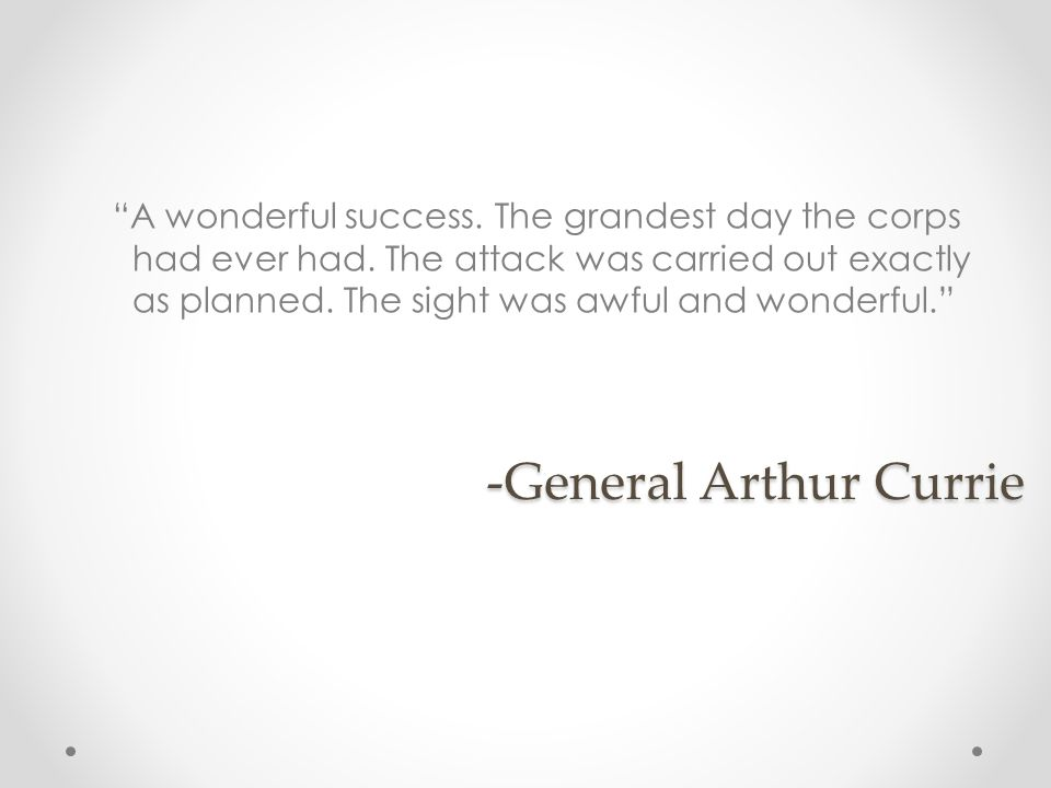 -General Arthur Currie A wonderful success. The grandest day the corps had ever had. The attack was carried out exactly as planned. The sight was awfu