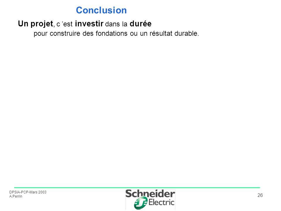 DPSIA-PCP-Mars 2003 A.Perrin 26 Conclusion Un projet, c est investir dans la durée pour construire des fondations ou un résultat durable.