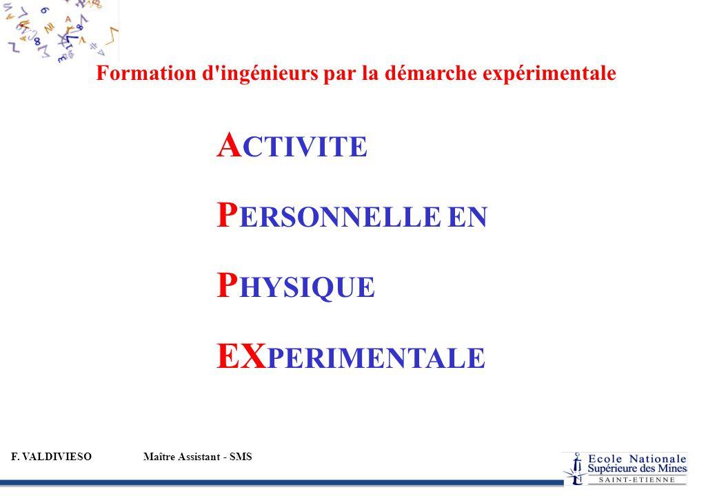 F. VALDIVIESOMaître Assistant - SMS Formation d'ingénieurs par la démarche expérimentale A CTIVITE P ERSONNELLE EN P HYSIQUE EX PERIMENTALE