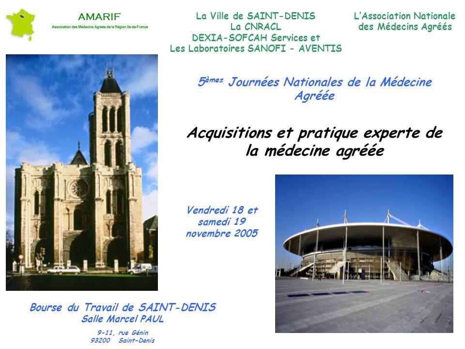 5 èmes Journées Nationales de la Médecine Agréée Acquisitions et pratique experte de la médecine agréée Bourse du Travail de SAINT-DENIS Salle Marcel PAUL 9-11, rue Génin 93200 Saint-Denis Vendredi 18 et samedi 19 novembre 2005 LAssociation Nationale des Médecins Agréés La Ville de SAINT-DENIS La CNRACL DEXIA-SOFCAH Services et Les Laboratoires SANOFI - AVENTIS