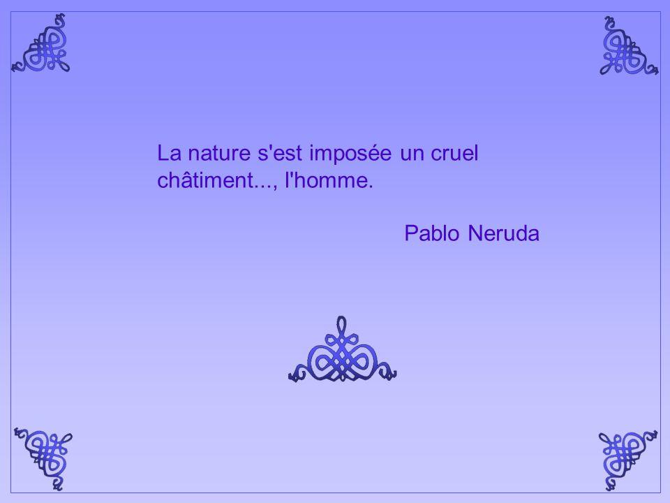 La nature s est imposée un cruel châtiment..., l homme. Pablo Neruda