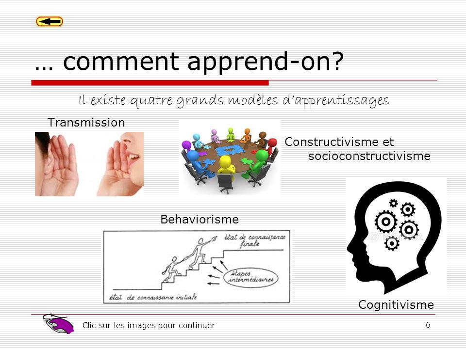 6 … comment apprend-on? Transmission Behaviorisme Constructivisme et socioconstructivisme Cognitivisme Il existe quatre grands modèles dapprentissages
