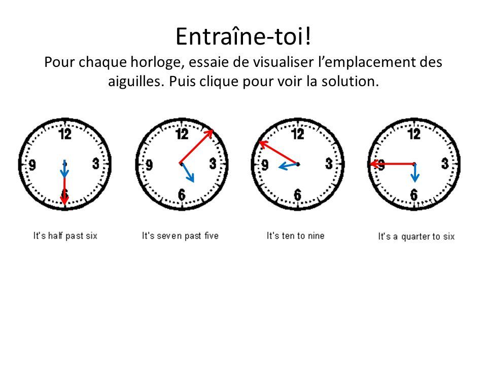 Entraîne-toi! Pour chaque horloge, essaie de visualiser lemplacement des aiguilles. Puis clique pour voir la solution.
