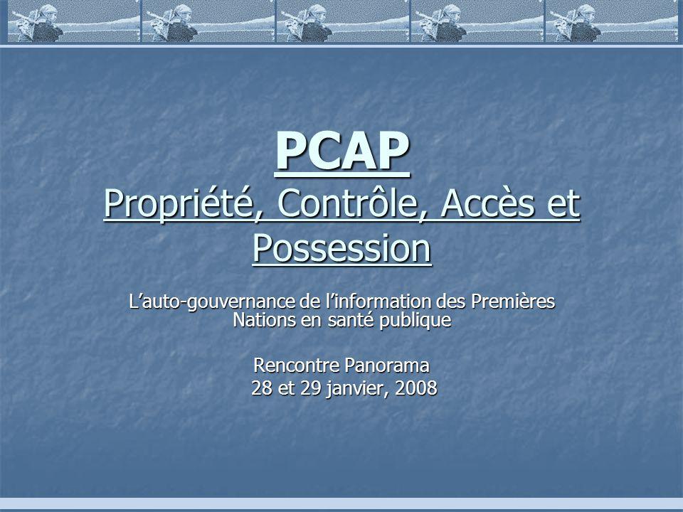 PCAP Propriété, Contrôle, Accès et Possession Lauto-gouvernance de linformation des Premières Nations en santé publique Rencontre Panorama 28 et 29 janvier, 2008 28 et 29 janvier, 2008
