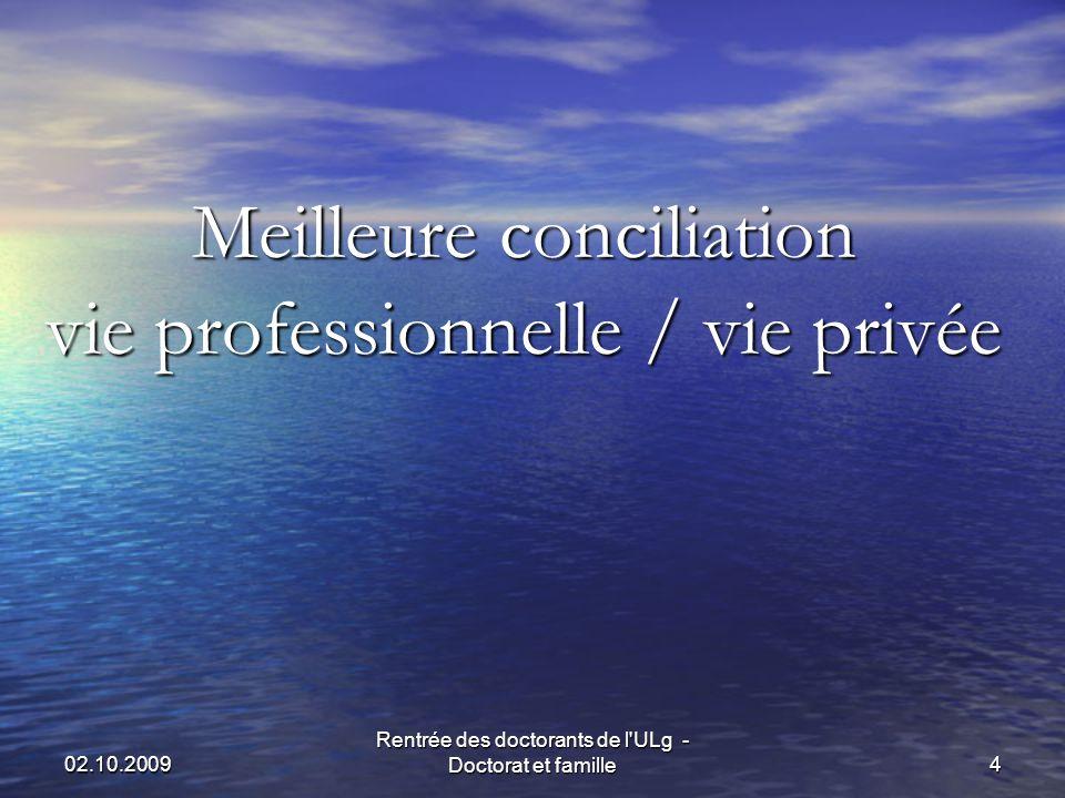 02.10.2009 Rentrée des doctorants de l ULg - Doctorat et famille4 Meilleure conciliation vie professionnelle / vie privée Meilleure conciliation vie professionnelle / vie privée