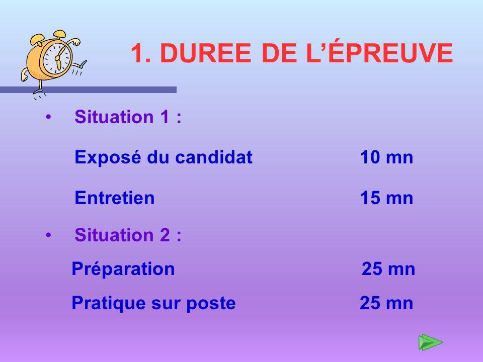 1. DUREE DE LÉPREUVE Situation 1 : Exposé du candidat 10 mn Entretien 15 mn Situation 2 : Préparation 25 mn Pratique sur poste 25 mn