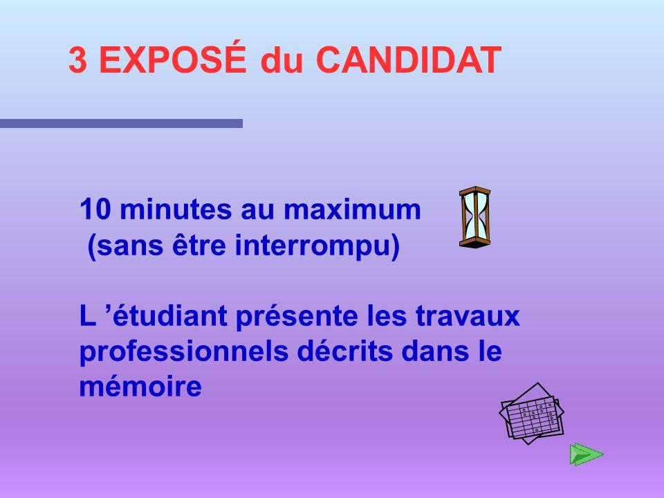 3 EXPOSÉ du CANDIDAT 10 minutes au maximum (sans être interrompu) L étudiant présente les travaux professionnels décrits dans le mémoire