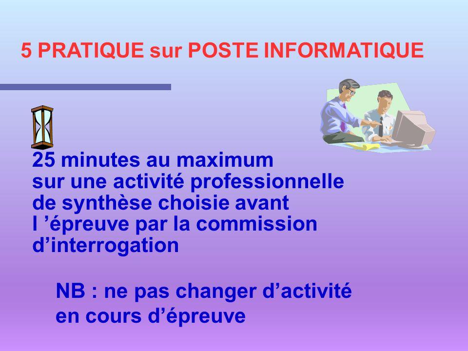 5 PRATIQUE sur POSTE INFORMATIQUE 25 minutes au maximum sur une activité professionnelle de synthèse choisie avant l épreuve par la commission dinterr