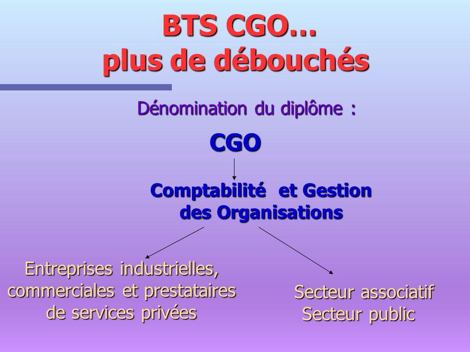 BTS CGO… plus de débouchés BTS CGO… plus de débouchés Dénomination du diplôme : CGO CGO Comptabilité et Gestion des Organisations Entreprises industri