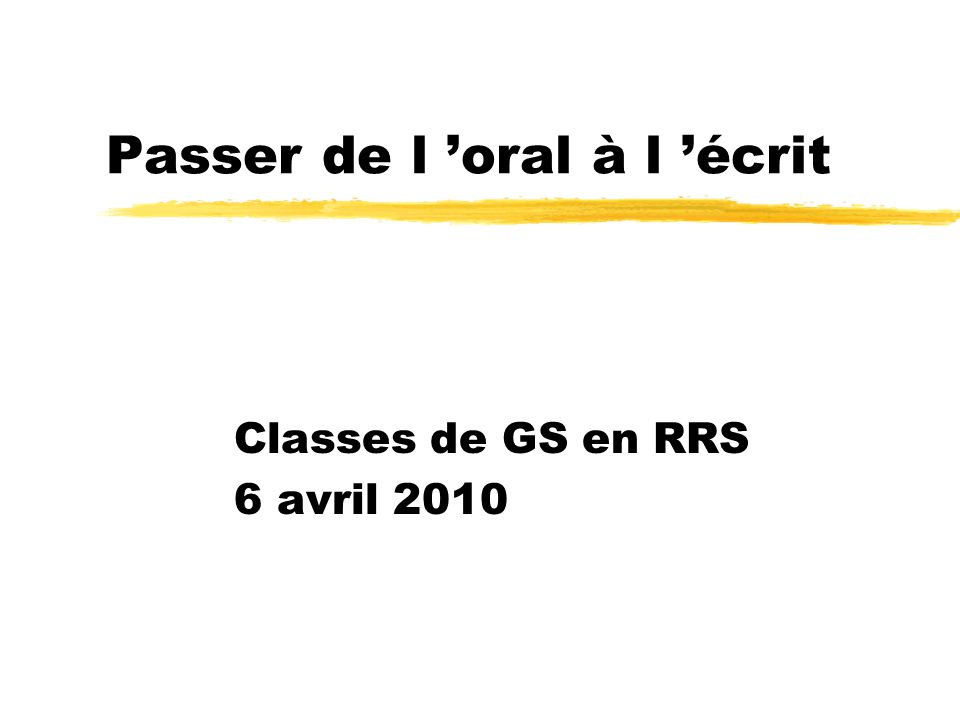 Passer de l oral à l écrit Classes de GS en RRS 6 avril 2010