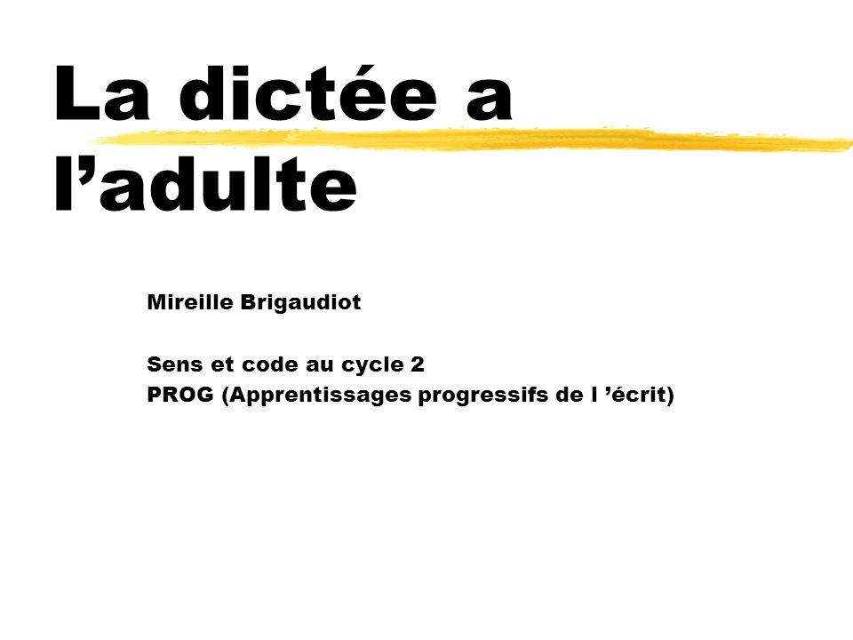Mireille Brigaudiot Sens et code au cycle 2 PROG (Apprentissages progressifs de l écrit) La dictée a ladulte