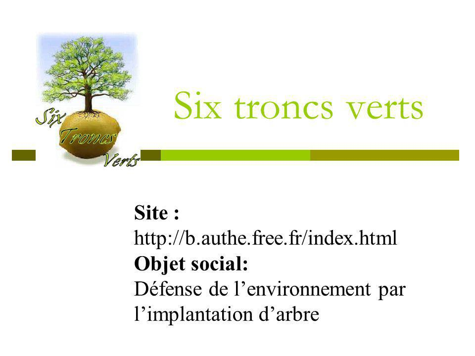Six troncs verts Site : http://b.authe.free.fr/index.html Objet social: Défense de lenvironnement par limplantation darbre