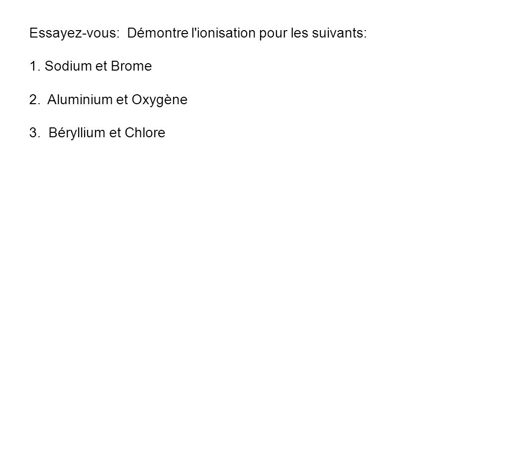Essayez-vous: Démontre l'ionisation pour les suivants: 1. Sodium et Brome 2. Aluminium et Oxygène 3. Béryllium et Chlore