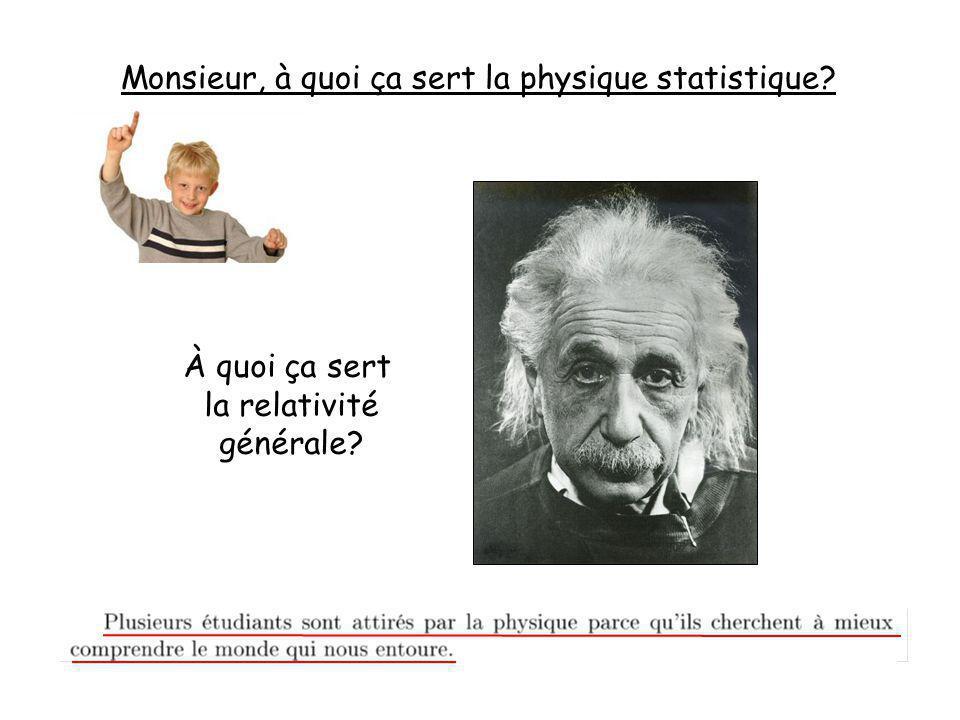 Monsieur, à quoi ça sert la physique statistique? À quoi ça sert la relativité générale?