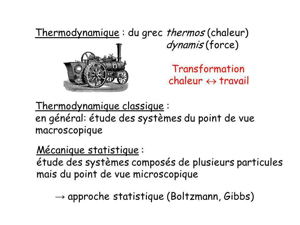 Thermodynamique : du grec thermos (chaleur) dynamis (force) Transformation chaleur travail Thermodynamique classique : en général: étude des systèmes du point de vue macroscopique Mécanique statistique : étude des systèmes composés de plusieurs particules mais du point de vue microscopique approche statistique (Boltzmann, Gibbs)