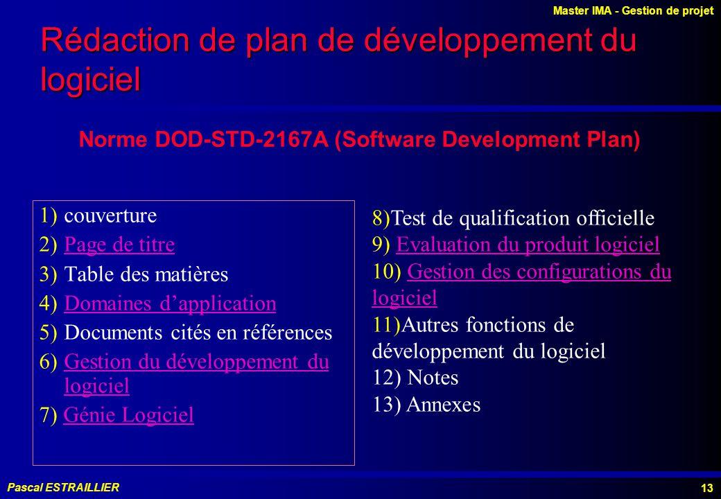 Master IMA - Gestion de projet Pascal ESTRAILLIER 13 1)couverture 2)Page de titre 3)Table des matières 4)Domaines dapplication 5)Documents cités en références 6)Gestion du développement du logiciel 7) Génie Logiciel 8)Test de qualification officielle 9) Evaluation du produit logiciel 10) Gestion des configurations du logiciel 11)Autres fonctions de développement du logiciel 12) Notes 13) Annexes Norme DOD-STD-2167A (Software Development Plan) Rédaction de plan de développement du logiciel