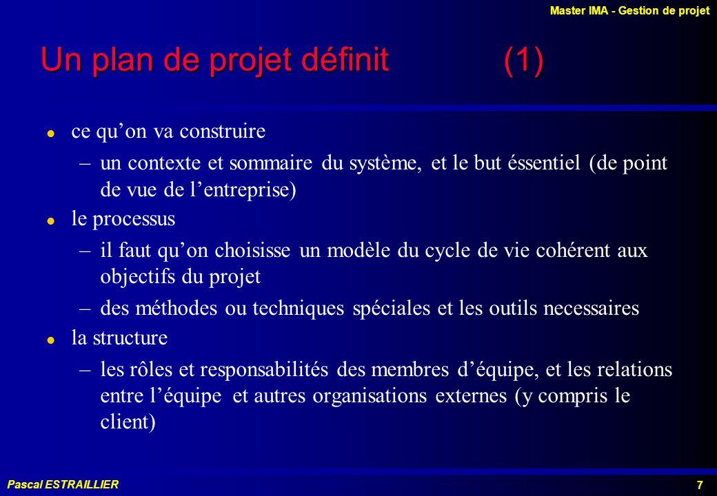 Master IMA - Gestion de projet Pascal ESTRAILLIER 7 Un plan de projet définit (1) l ce quon va construire –un contexte et sommaire du système, et le but éssentiel (de point de vue de lentreprise) l le processus –il faut quon choisisse un modèle du cycle de vie cohérent aux objectifs du projet –des méthodes ou techniques spéciales et les outils necessaires l la structure –les rôles et responsabilités des membres déquipe, et les relations entre léquipe et autres organisations externes (y compris le client)