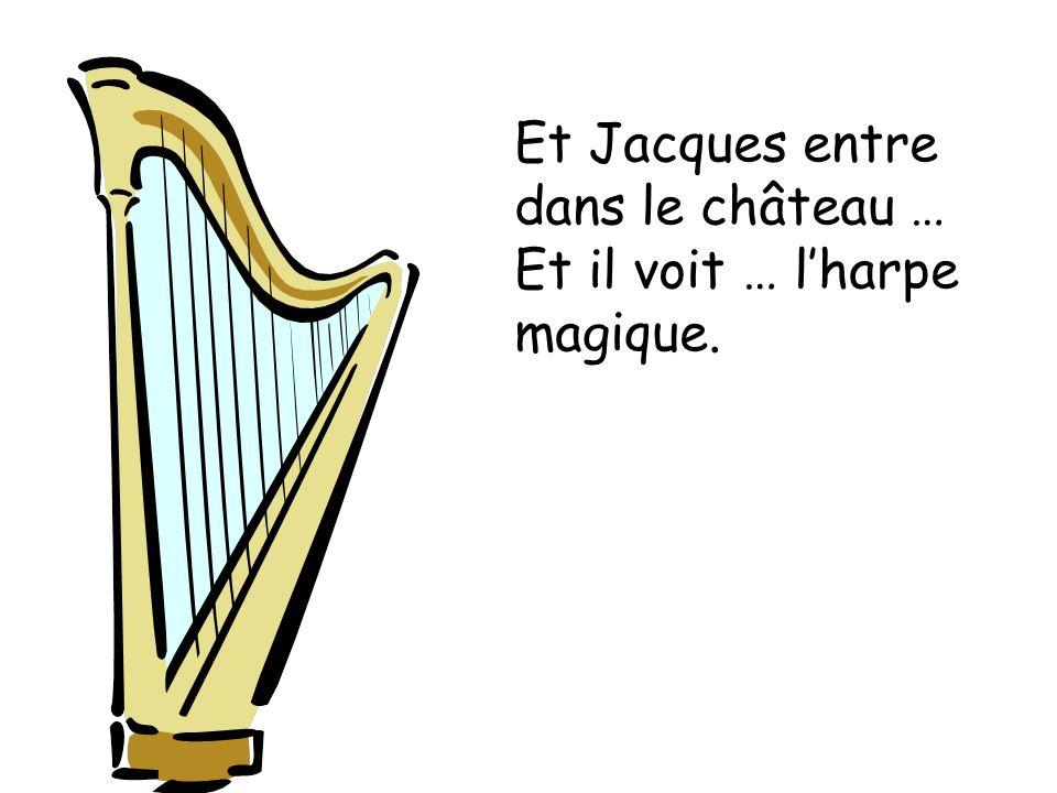 Et Jacques entre dans le château … Et il voit … lharpe magique.