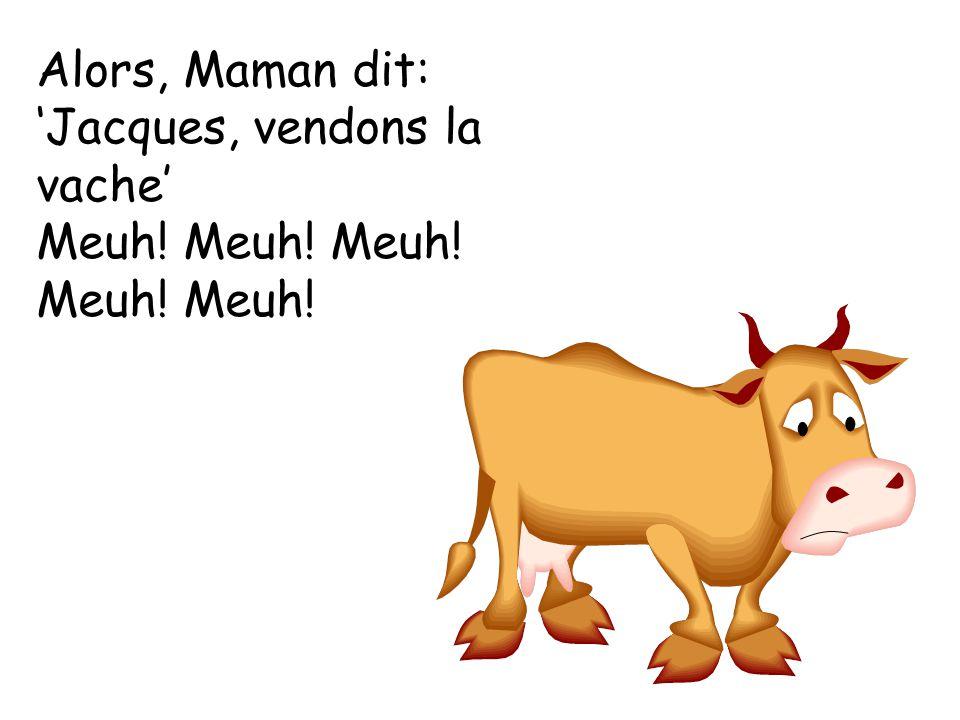 Alors, Maman dit: Jacques, vendons la vache Meuh! Meuh! Meuh! Meuh! Meuh!